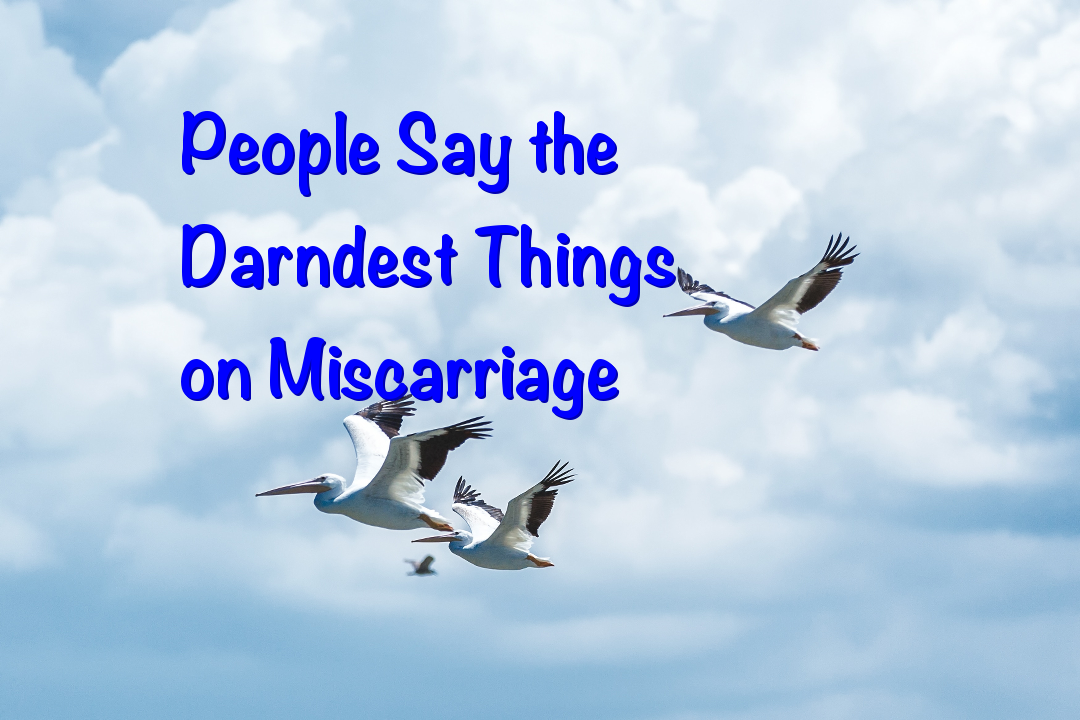 People Say the Darndest Things on Miscarriage