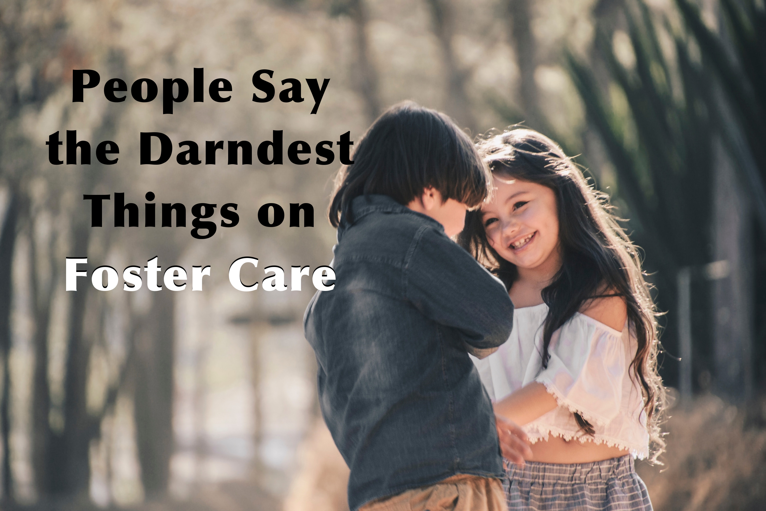 People Say the Darndest Things on Foster Care